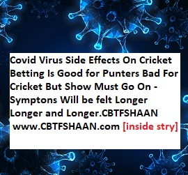 Covid Virus Side Effects On Cricket Betting Is Good for Punters Bad For Cricket But Show Must Go On - Symptons Will be felt Longer Longer and Longer.